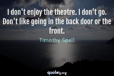 Photo Quote of I don't enjoy the theatre. I don't go. Don't like going in the back door or the front.