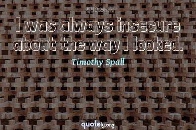 Photo Quote of I was always insecure about the way I looked.
