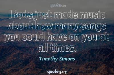 Photo Quote of IPods just made music about how many songs you could have on you at all times.