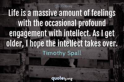 Photo Quote of Life is a massive amount of feelings with the occasional profound engagement with intellect. As I get older, I hope the intellect takes over.