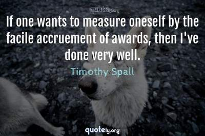 Photo Quote of If one wants to measure oneself by the facile accruement of awards, then I've done very well.