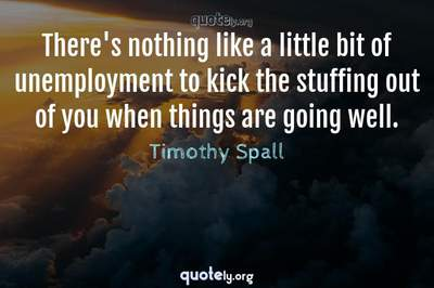 Photo Quote of There's nothing like a little bit of unemployment to kick the stuffing out of you when things are going well.