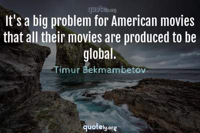 Photo Quote of It's a big problem for American movies that all their movies are produced to be global.