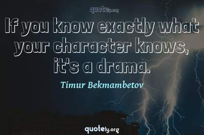 Photo Quote of If you know exactly what your character knows, it's a drama.