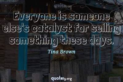 Photo Quote of Everyone is someone else's catalyst for selling something these days.