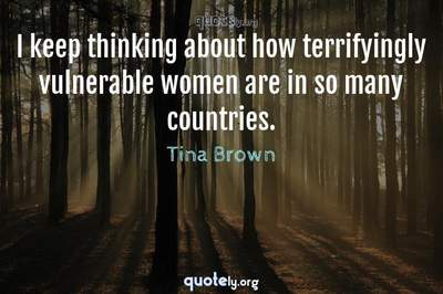 Photo Quote of I keep thinking about how terrifyingly vulnerable women are in so many countries.