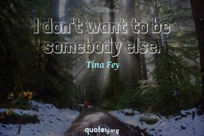 Photo Quote of I don't want to be somebody else.