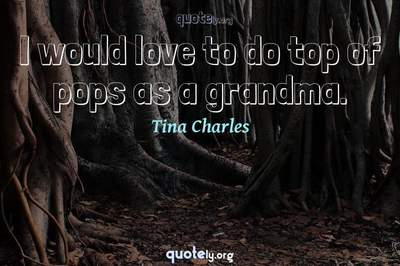 Photo Quote of I would love to do top of pops as a grandma.