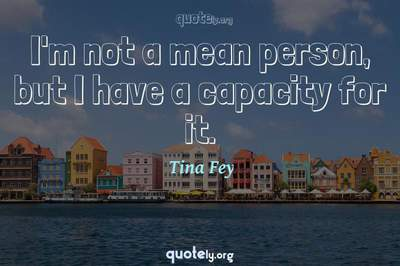 Photo Quote of I'm not a mean person, but I have a capacity for it.