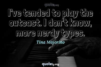 Photo Quote of I've tended to play the outcast. I don't know, more nerdy types.
