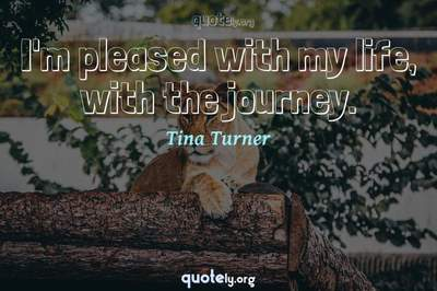Photo Quote of I'm pleased with my life, with the journey.