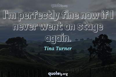 Photo Quote of I'm perfectly fine now if I never went on stage again.