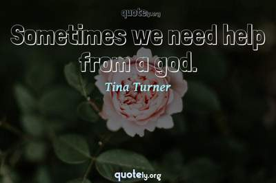 Photo Quote of Sometimes we need help from a god.