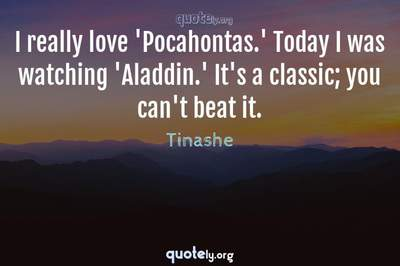 Photo Quote of I really love 'Pocahontas.' Today I was watching 'Aladdin.' It's a classic; you can't beat it.