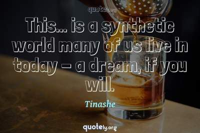 Photo Quote of This... is a synthetic world many of us live in today - a dream, if you will.