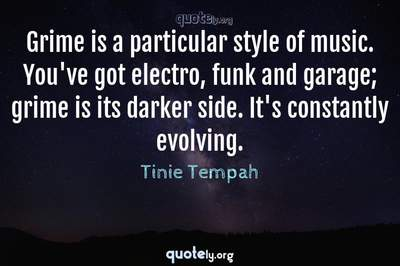 Photo Quote of Grime is a particular style of music. You've got electro, funk and garage; grime is its darker side. It's constantly evolving.
