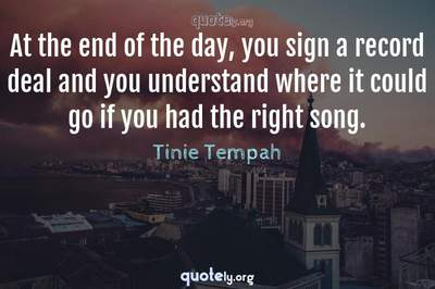 Photo Quote of At the end of the day, you sign a record deal and you understand where it could go if you had the right song.