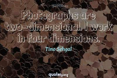 Photo Quote of Photographs are two-dimensional. I work in four dimensions.
