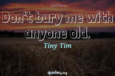 Photo Quote of Don't bury me with anyone old.
