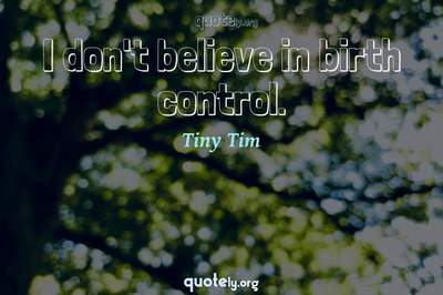 Photo Quote of I don't believe in birth control.