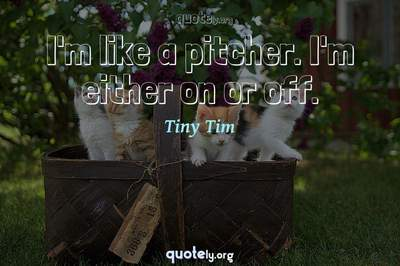 Photo Quote of I'm like a pitcher. I'm either on or off.