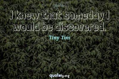 Photo Quote of I knew that someday I would be discovered.