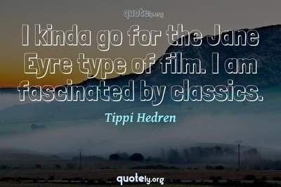 Photo Quote of I kinda go for the Jane Eyre type of film. I am fascinated by classics.