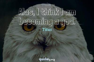 Photo Quote of Alas, I think I am becoming a god.