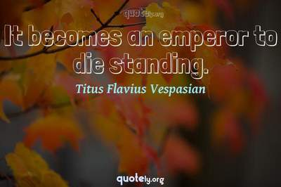 Photo Quote of It becomes an emperor to die standing.