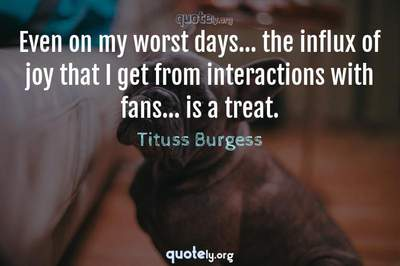 Photo Quote of Even on my worst days... the influx of joy that I get from interactions with fans... is a treat.