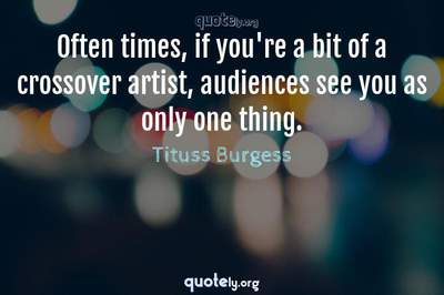 Photo Quote of Often times, if you're a bit of a crossover artist, audiences see you as only one thing.