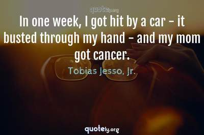 Photo Quote of In one week, I got hit by a car - it busted through my hand - and my mom got cancer.