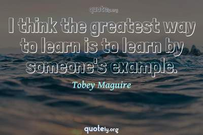 Photo Quote of I think the greatest way to learn is to learn by someone's example.