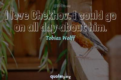 Photo Quote of I love Chekhov. I could go on all day about him.
