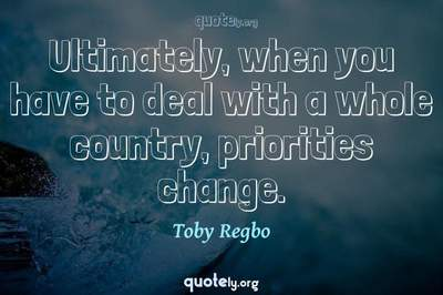 Photo Quote of Ultimately, when you have to deal with a whole country, priorities change.