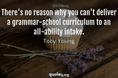 Photo Quote of There's no reason why you can't deliver a grammar-school curriculum to an all-ability intake.
