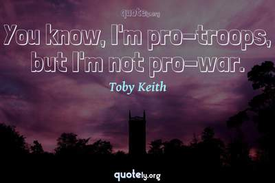 Photo Quote of You know, I'm pro-troops, but I'm not pro-war.