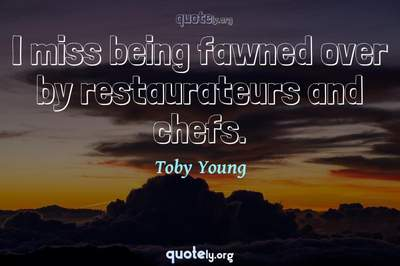 Photo Quote of I miss being fawned over by restaurateurs and chefs.