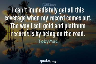 Photo Quote of I can't immediately get all this coverage when my record comes out. The way I sell gold and platinum records is by being on the road.