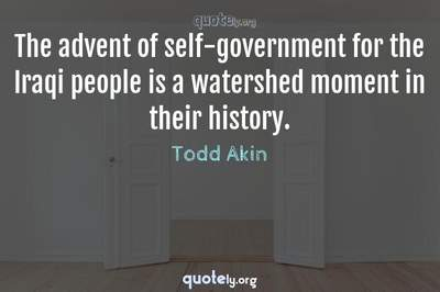 Photo Quote of The advent of self-government for the Iraqi people is a watershed moment in their history.