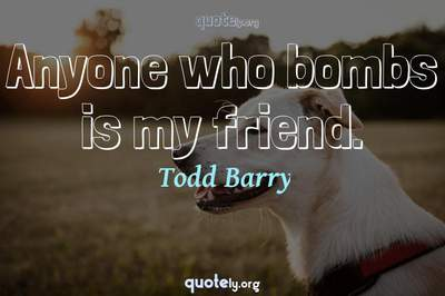 Photo Quote of Anyone who bombs is my friend.