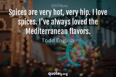 Photo Quote of Spices are very hot, very hip. I love spices. I've always loved the Mediterranean flavors.