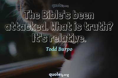 Photo Quote of The Bible's been attacked. What is truth? It's relative.