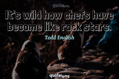 Photo Quote of It's wild how chefs have become like rock stars.