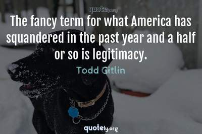 Photo Quote of The fancy term for what America has squandered in the past year and a half or so is legitimacy.
