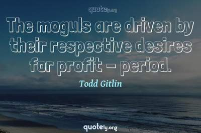 Photo Quote of The moguls are driven by their respective desires for profit - period.