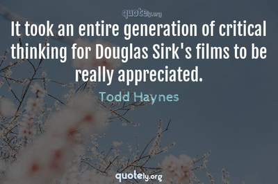 Photo Quote of It took an entire generation of critical thinking for Douglas Sirk's films to be really appreciated.