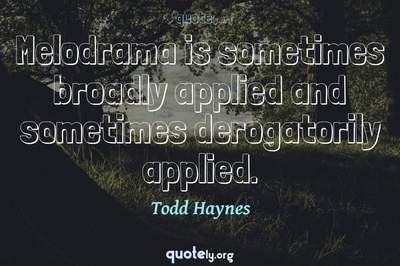 Photo Quote of Melodrama is sometimes broadly applied and sometimes derogatorily applied.
