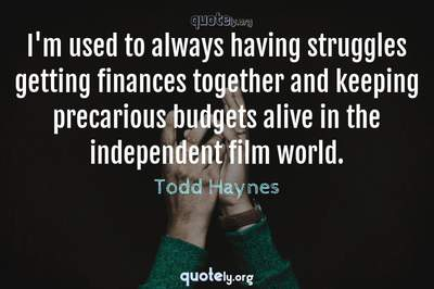 Photo Quote of I'm used to always having struggles getting finances together and keeping precarious budgets alive in the independent film world.