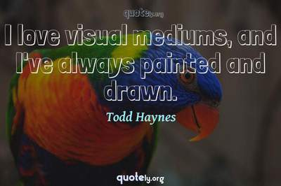 Photo Quote of I love visual mediums, and I've always painted and drawn.